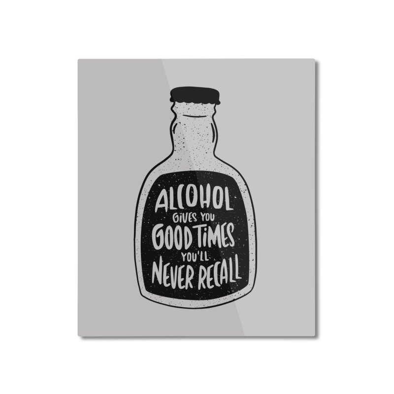 Alcohol Gives You Good Times Home Mounted Aluminum Print by Drinking Humor