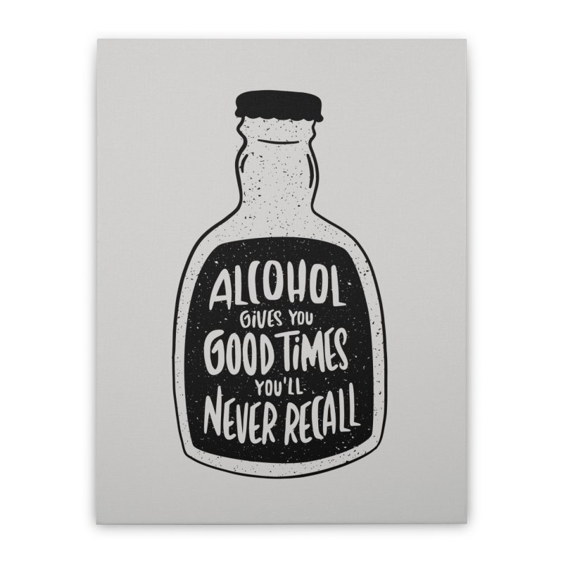 Alcohol Gives You Good Times Home Stretched Canvas by Drinking Humor