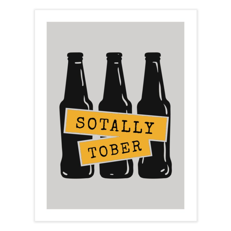 Sotally Tober Home Fine Art Print by Drinking Humor
