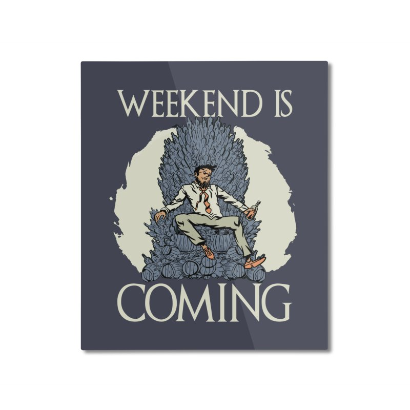 Weekend Is Coming Home Decor Mounted Aluminum Print by Drinking Humor