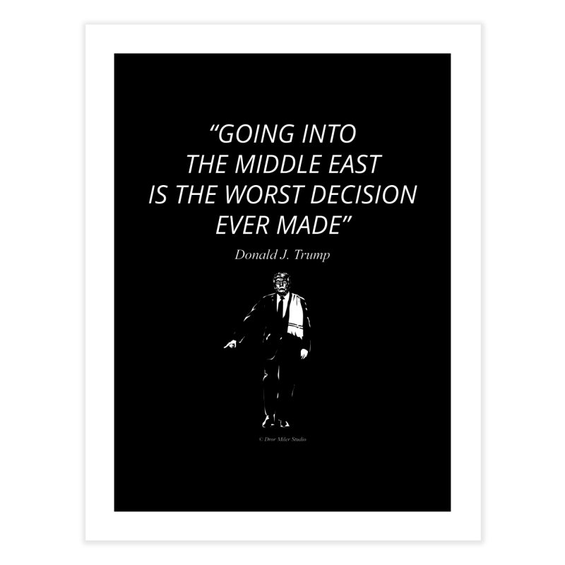 GOING INTO THE MIDDLE EAST IS THE WORST DECISION EVER MADE Home Fine Art Print by Dror Miler's Artist Shop