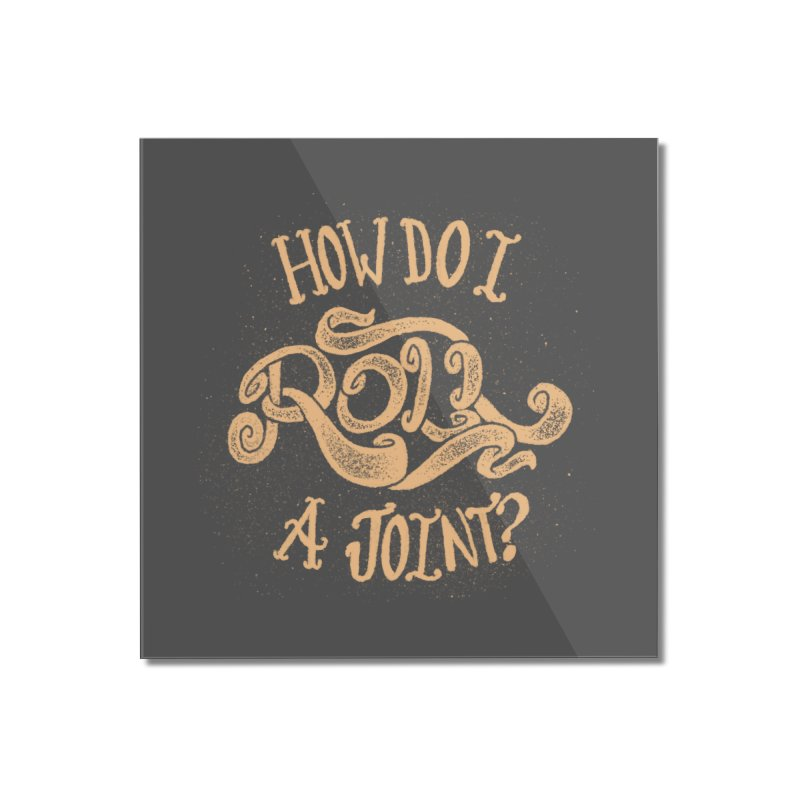 How Do I Roll A Joint? Home Mounted Acrylic Print by DTM Creative