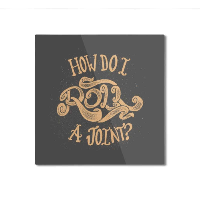 How Do I Roll A Joint? Home Mounted Aluminum Print by DTM Creative