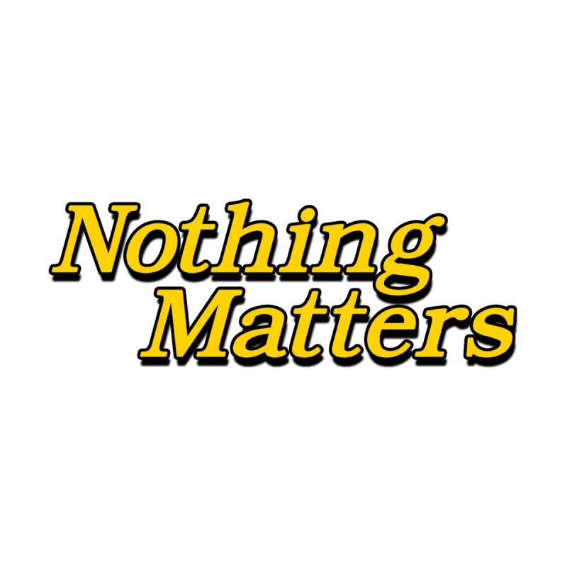 NOTHING MATTERS by dudmatic's Artist Shop