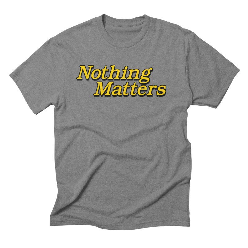 NOTHING MATTERS Men's Triblend T-Shirt by dudmatic's Artist Shop