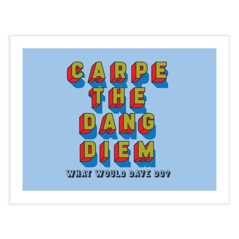 Carpe The Dang Diem Home Fine Art Print by Dying Out Loud Swag