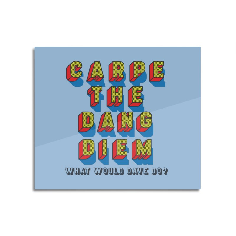 Carpe The Dang Diem Home Mounted Acrylic Print by Dying Out Loud Swag