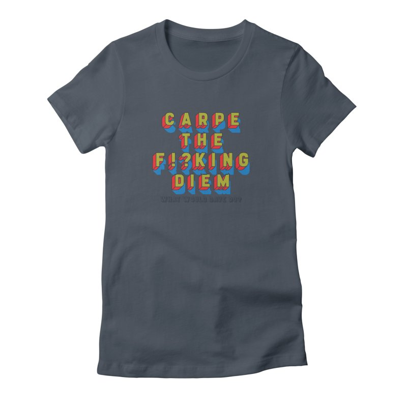 Carpe The F!?king Diem Women's T-Shirt by Dying Out Loud Swag