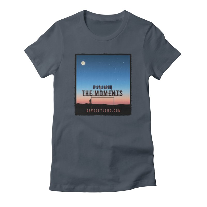 It's About the Moments Women's T-Shirt by Dying Out Loud Swag