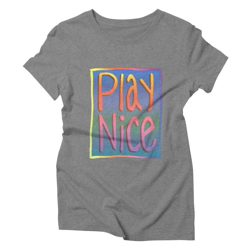 Play Nice Women's Triblend T-Shirt by earthfiredragon