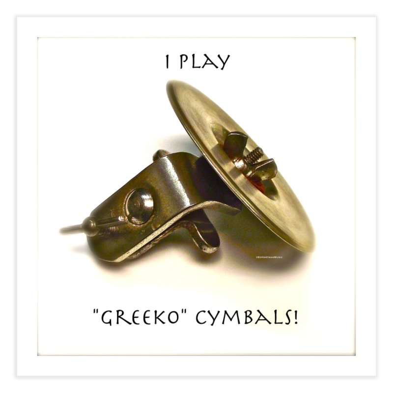 "I Play ""Greeko"" Cymbals! Home Fine Art Print by EdHartmanMusic Swag Shop!"