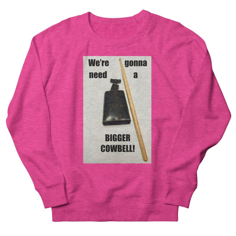 WE'RE GONNA NEED A BIGGER COWBELL Women's French Terry Sweatshirt by EdHartmanMusic Swag Shop!