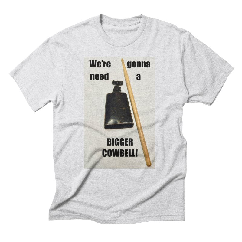 WE'RE GONNA NEED A BIGGER COWBELL Men's Triblend T-Shirt by EdHartmanMusic Swag Shop!