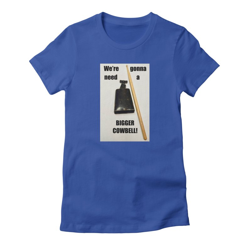 WE'RE GONNA NEED A BIGGER COWBELL Women's T-Shirt by EdHartmanMusic Swag Shop!