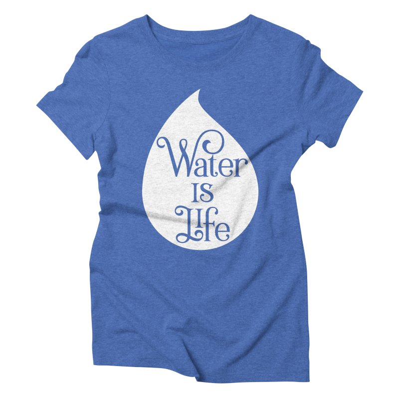 Water Is Life Women's Triblend T-Shirt by elainemichele's Artist Shop