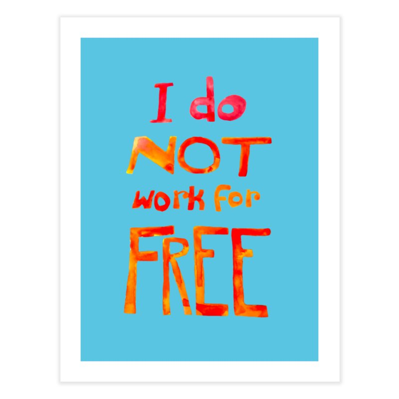 I Do Not Work For Free Home Fine Art Print by Eli Trier Artist's Shop