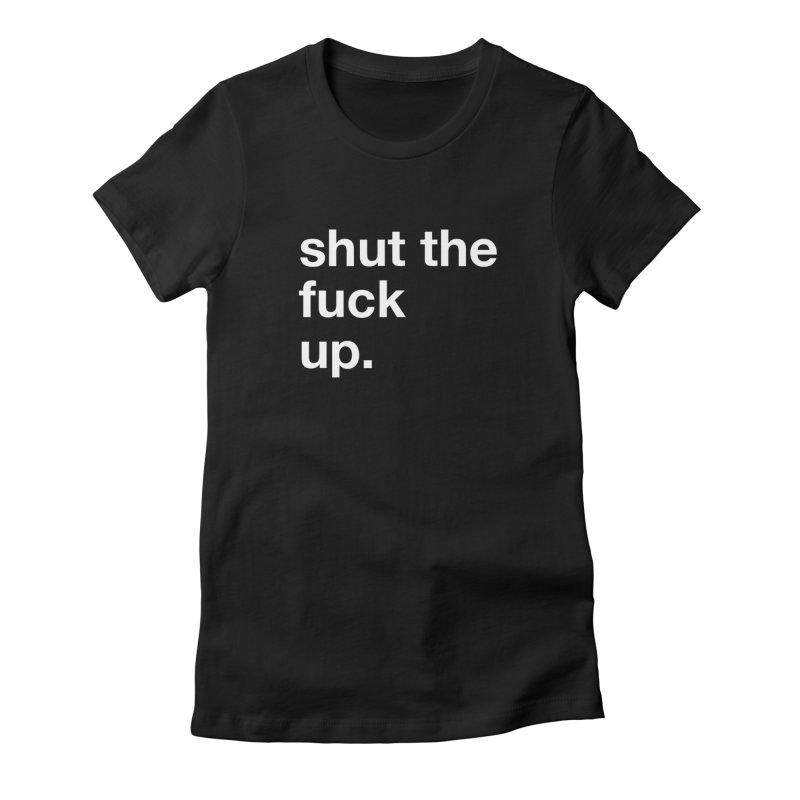 Shut the Fuck Up Women's T-Shirt by e l i z a