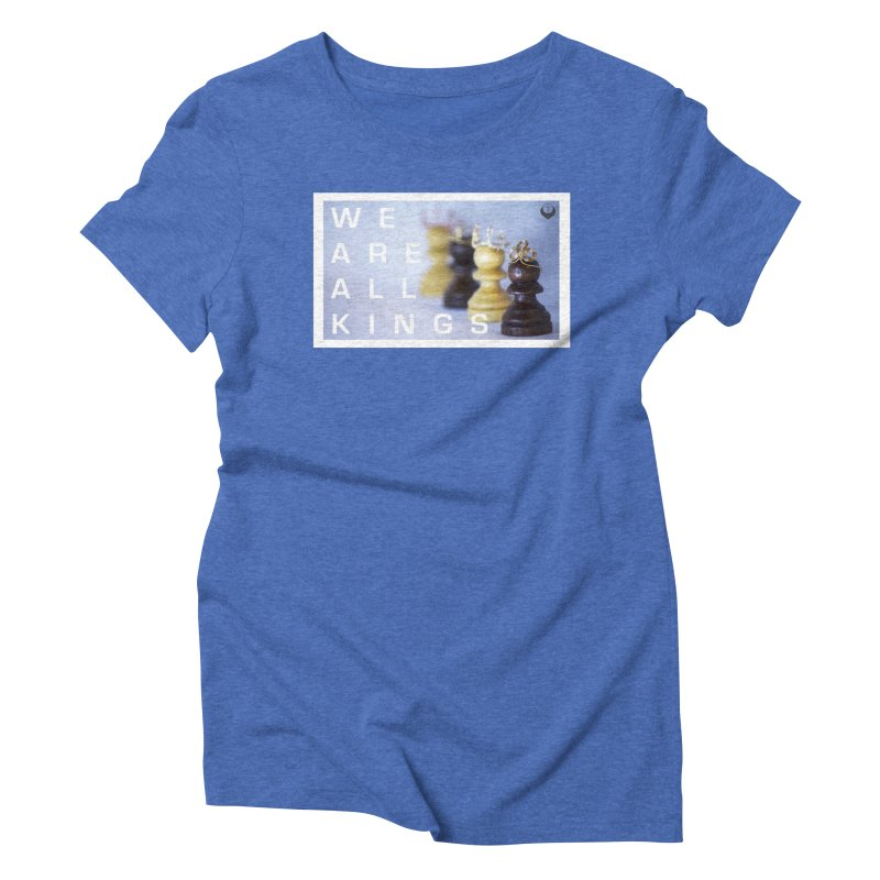 """""""We are alll kings"""" Women's Triblend T-Shirt by The Embien Empire"""