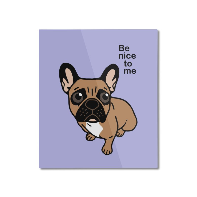 Be nice to the cute black mask fawn Frenchie  Home Mounted Aluminum Print by Emotional Frenchies - Cute French Bulldog T-shirts