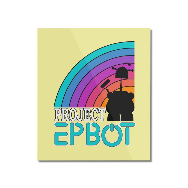 Project Epbot Home Mounted Acrylic Print by Epbot's Artist Shop