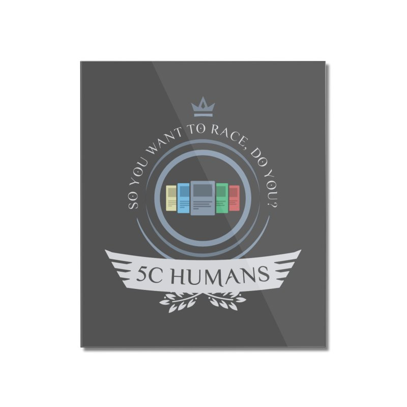 5C Humans Life Home Mounted Acrylic Print by Epic Upgrades