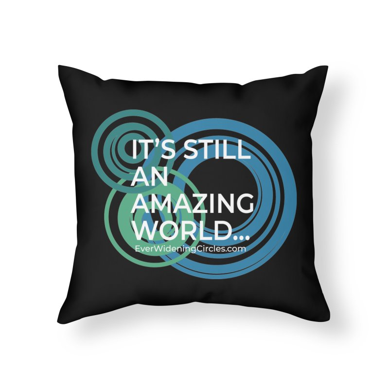 It's Still an Amazing World... (black) Home Throw Pillow by Ever Widening Circles