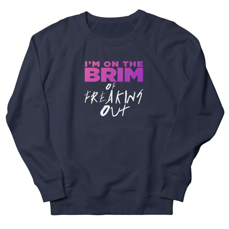 I'm on the Brim of Freaking Out! Women's French Terry Sweatshirt by everythingiconic's Artist Shop