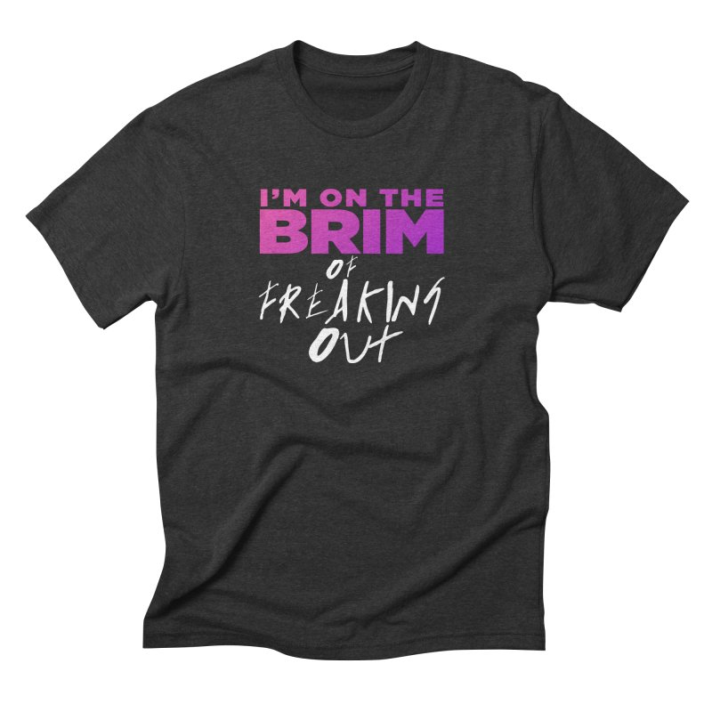 I'm on the Brim of Freaking Out! Men's Triblend T-Shirt by everythingiconic's Artist Shop