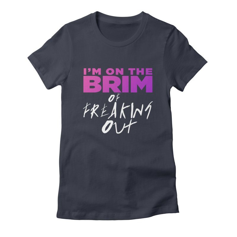 I'm on the Brim of Freaking Out! Women's Fitted T-Shirt by everythingiconic's Artist Shop