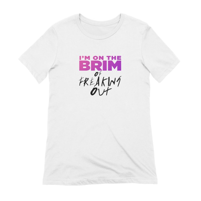 I'm on the Brim of Freaking Out! (dark on light) Women's Extra Soft T-Shirt by everythingiconic's Artist Shop