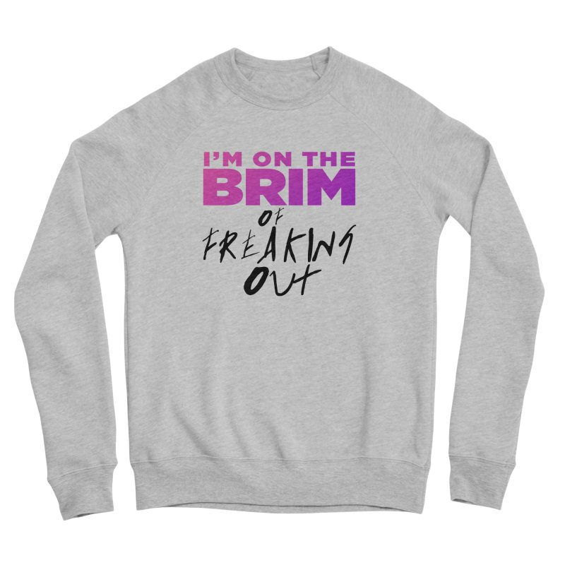 I'm on the Brim of Freaking Out! (dark on light) Women's Sponge Fleece Sweatshirt by everythingiconic's Artist Shop