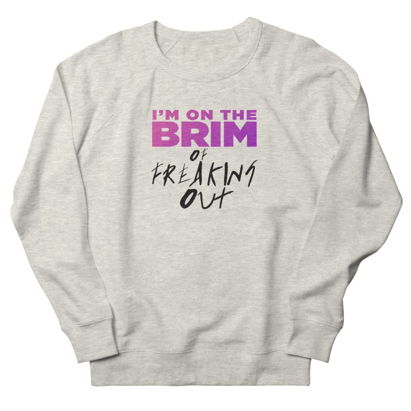 I'm on the Brim of Freaking Out! (dark on light) Women's French Terry Sweatshirt by everythingiconic's Artist Shop
