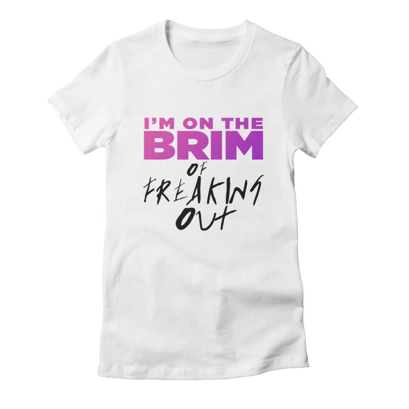 I'm on the Brim of Freaking Out! (dark on light) Women's Fitted T-Shirt by everythingiconic's Artist Shop