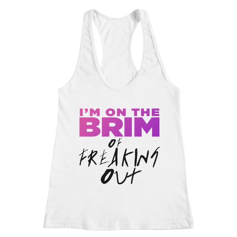 I'm on the Brim of Freaking Out! (dark on light) Women's Racerback Tank by everythingiconic's Artist Shop