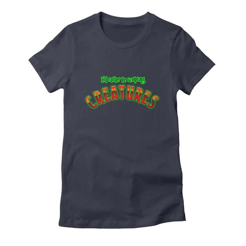 I'd rather be sculpting creatures Women's Fitted T-Shirt by The Evocative Workshop's SFX Art Studio Shop