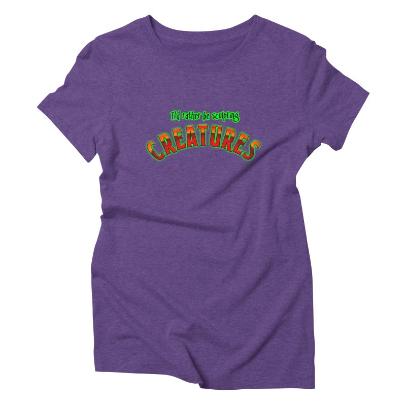 I'd rather be sculpting creatures Women's Triblend T-Shirt by The Evocative Workshop's SFX Art Studio Shop