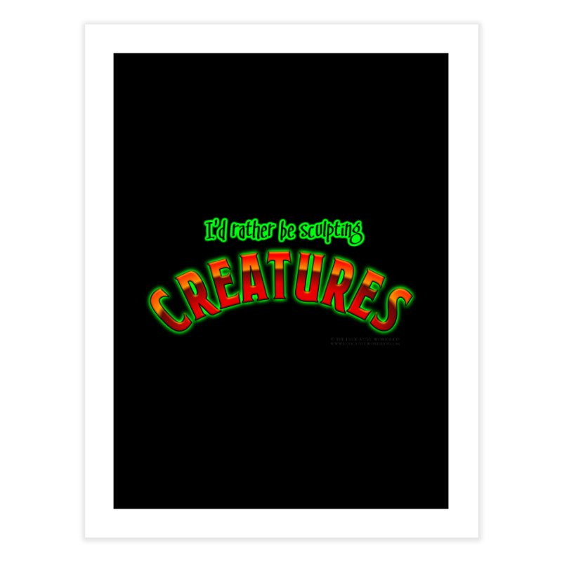 I'd rather be sculpting creatures Home Fine Art Print by The Evocative Workshop's SFX Art Studio Shop