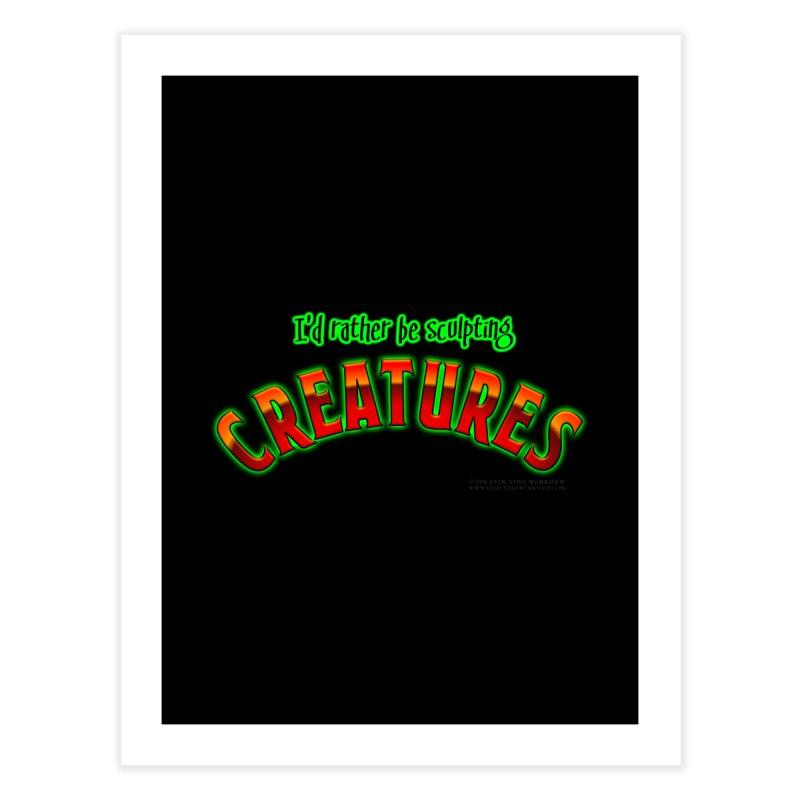 I'd rather be sculpting creatures Home Fine Art Print by The Evocative Workshop's SFX Art Studio Shop