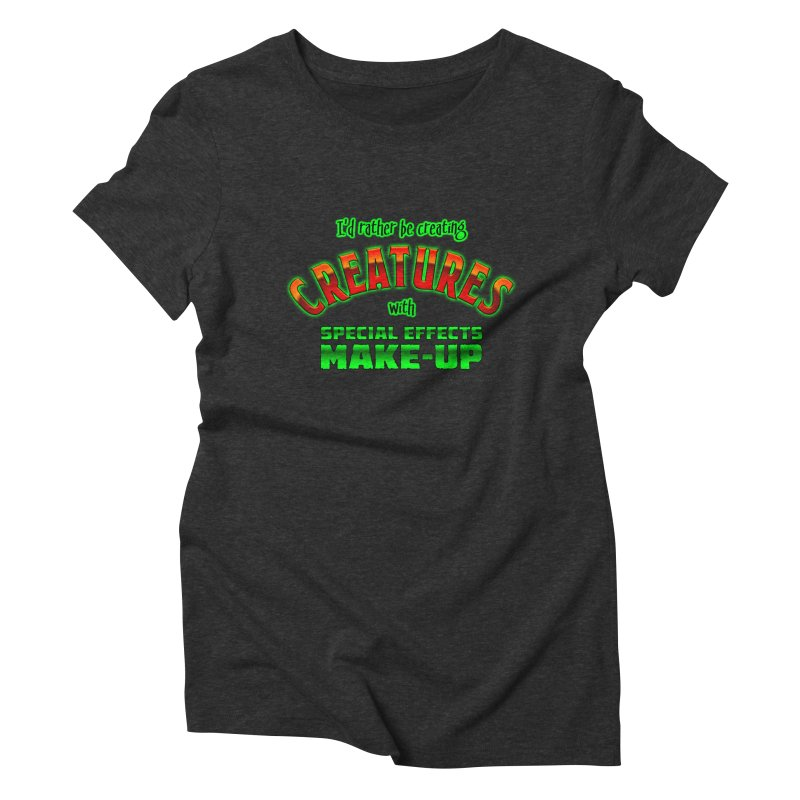 I'd rather be creating creatures with SFX make-up Women's Triblend T-Shirt by The Evocative Workshop's SFX Art Studio Shop