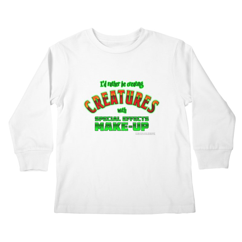 I'd rather be creating creatures with SFX make-up Kids Longsleeve T-Shirt by The Evocative Workshop's SFX Art Studio Shop