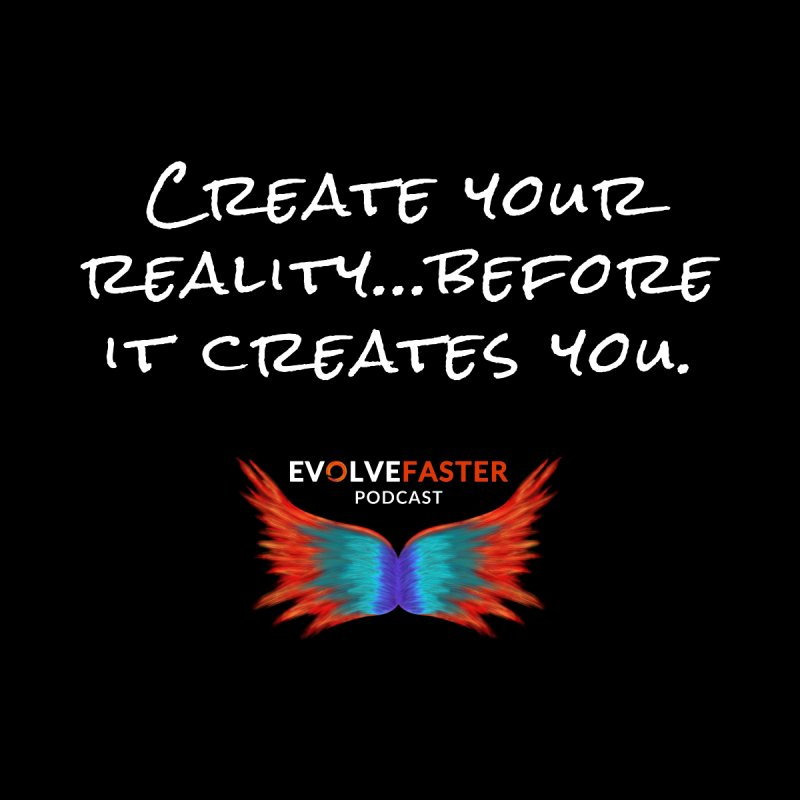 Create Your Reality...Before it Creates You by Evolve Faster with Scott Ely