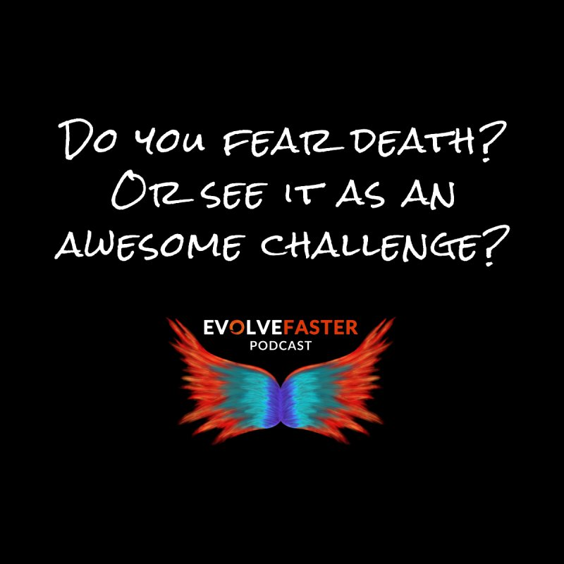 Do You Fear Death? Or See it as an Awesome Challenge? by Evolve Faster with Scott Ely
