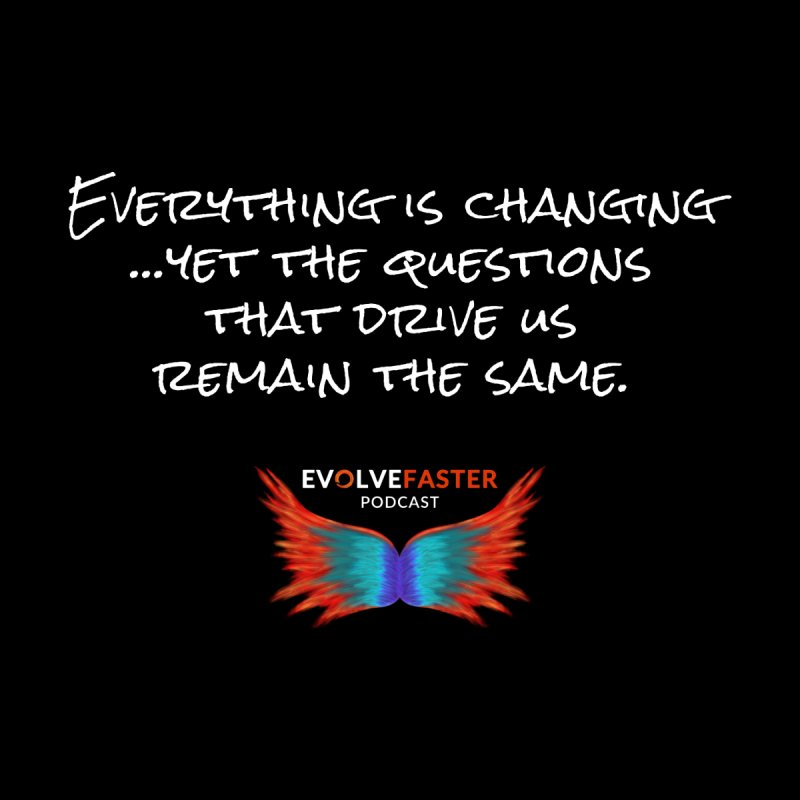 Everything is Changing...Yet the Questions that Drive Us Remain the Same by Evolve Faster with Scott Ely