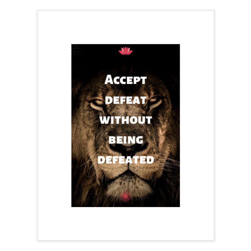 Accept defeat without being defeated Home Fine Art Print by extraordinaryLifeProject's Artist Shop