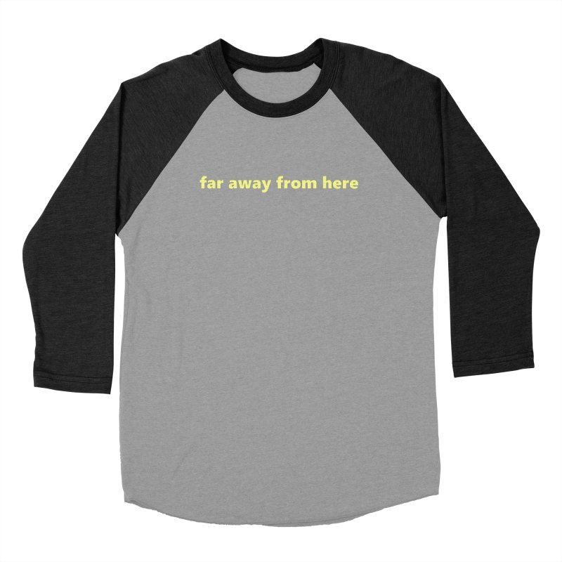 far away from here     text Women's Baseball Triblend Longsleeve T-Shirt by Extreme Toast's Artist Shop