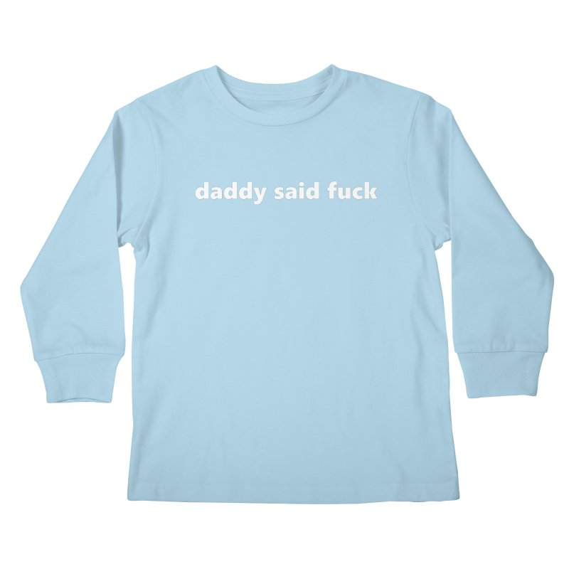 daddy said fuck  |  text  |  kids Kids Longsleeve T-Shirt by Extreme Toast's Artist Shop