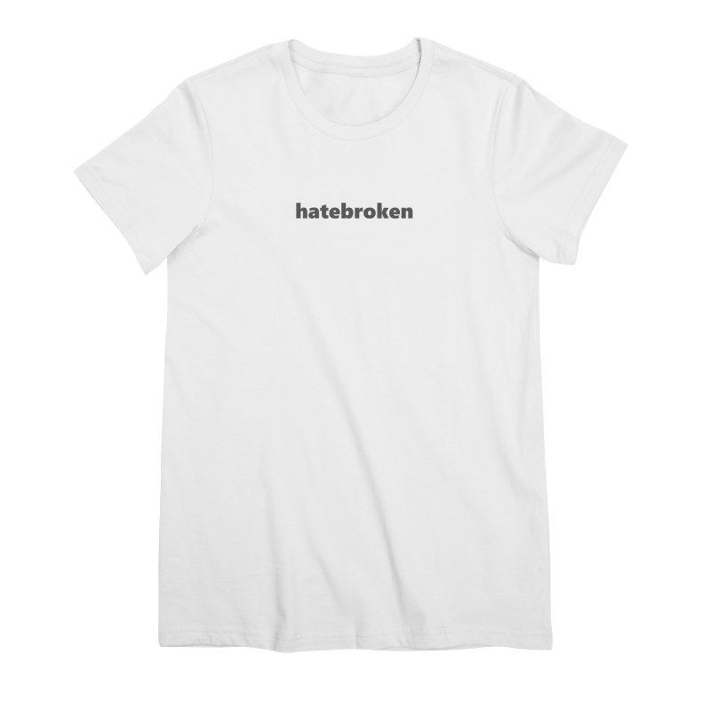 hatebroken  |  text  |  dark Women's Premium T-Shirt by Extreme Toast's Artist Shop
