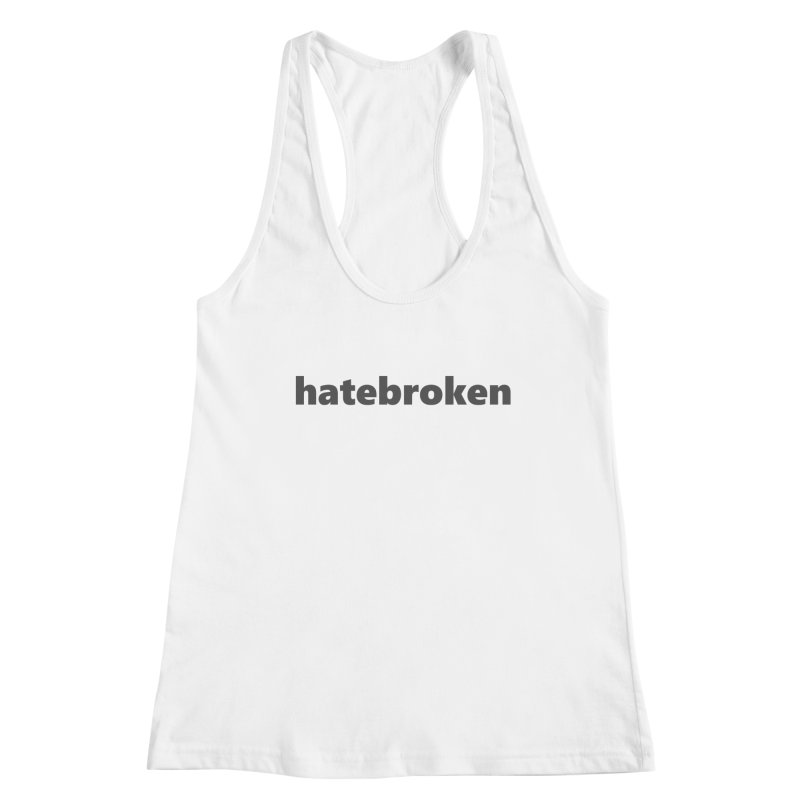 hatebroken  |  text  |  dark Women's Racerback Tank by Extreme Toast's Artist Shop