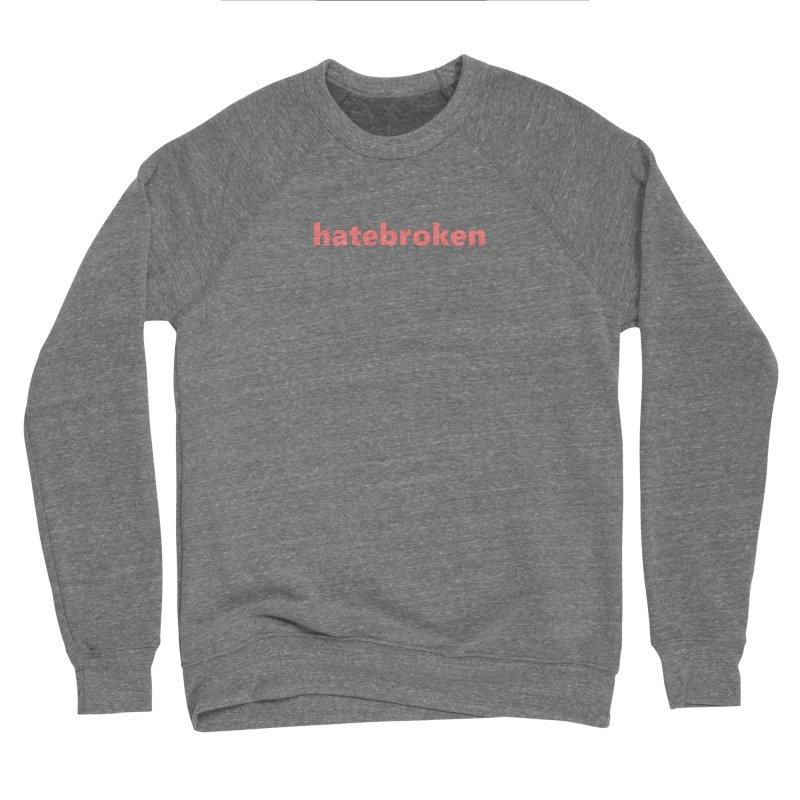 hatebroken  |  text  |  light Men's Sponge Fleece Sweatshirt by Extreme Toast's Artist Shop