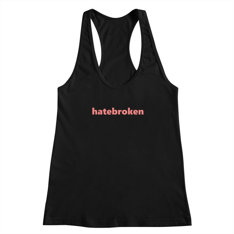 hatebroken  |  text  |  light Women's Racerback Tank by Extreme Toast's Artist Shop